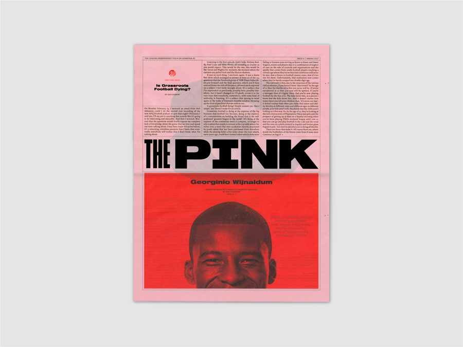 The Pink is a revival of the Football Echo, a much-loved newspaper distributed on Merseyside in the 90's that focussed on the past weekend's football. The paper was known colloquially as 'The Pink', after it's pink newsprint. This self-initiated project reimagines the format - instead using content written for fans, by fans. The paper includes a pull-out poster on the centre spread, focusing on an iconic moment in Liverpool FC's history. Printed by Newspaper Club.
